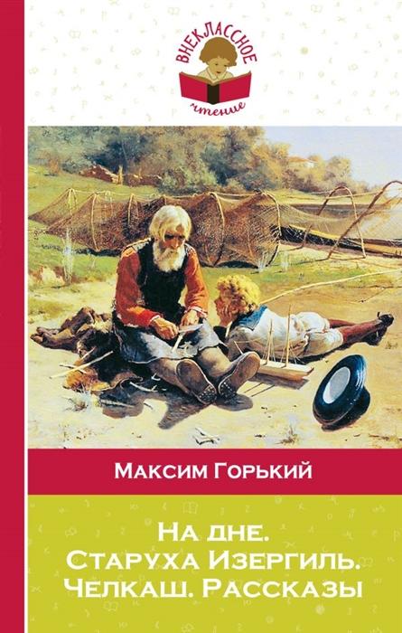 Горький М. На дне Старуха Изергиль Челкаш Рассказы цена