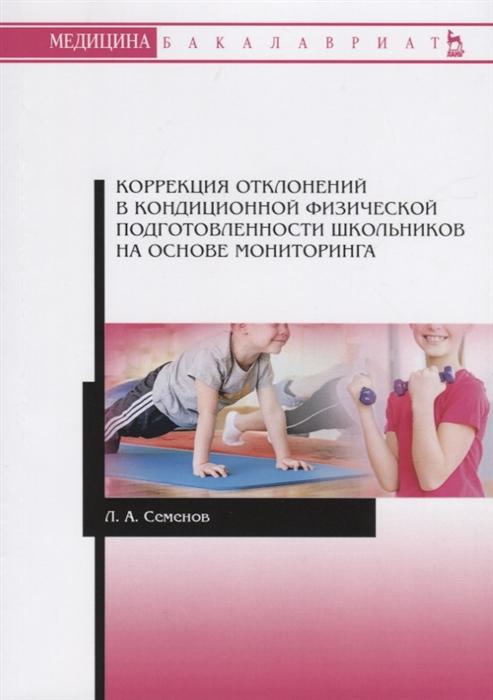 Семенов Л. Коррекция отклонений в кондиционной физической подготовленности школьников на основе мониторинга Учебное пособие