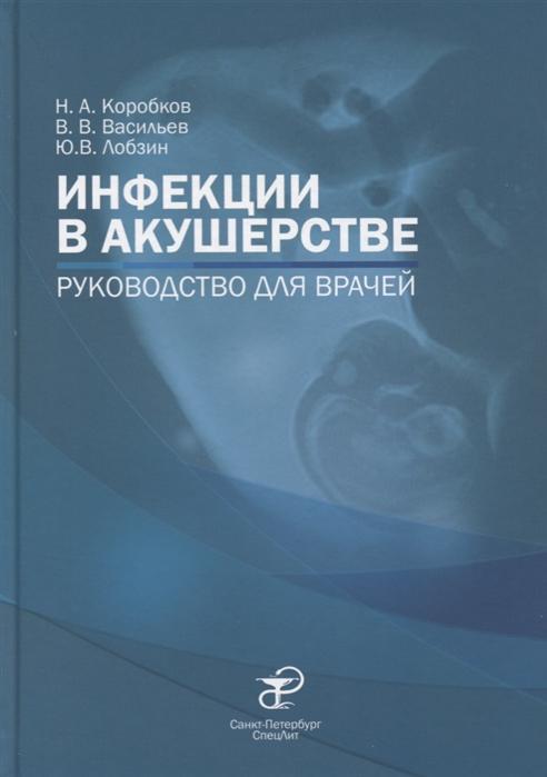 Коробков Н., Васильев В., Лобзин Ю. и др. Инфекции в акушерстве Руководство для врачей цена 2017