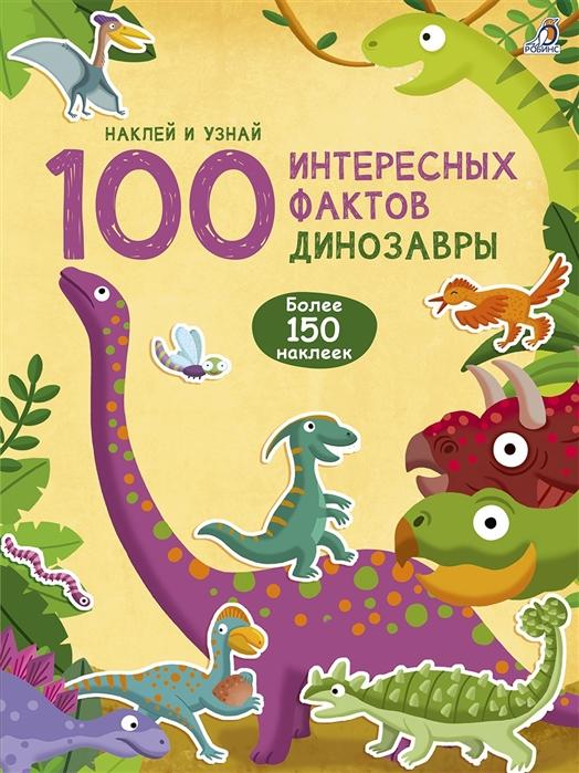 Гагарина М. (ред.) 100 Интересных фактов Динозавры Наклей и узнай