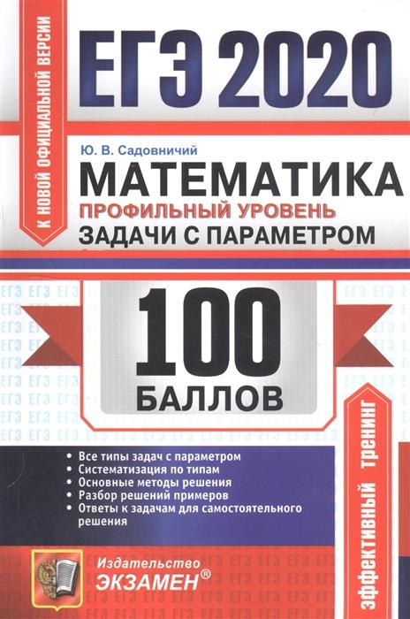 Садовничий Ю. ЕГЭ 2020 100 баллов Математика Профильный уровень Задачи с параметром ерина т егэ 2019 100 баллов математика профильный уровень практическое руководство