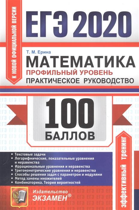 Ерина Т. ЕГЭ 2020 100 баллов Математика Профильный уровень Практическое руководство садовничий ю в егэ 2019 математика профильный уровень 100 баллов уравнения и неравенства