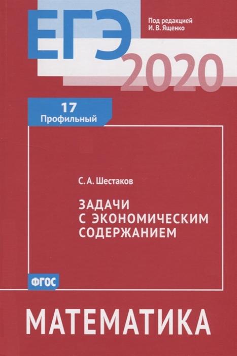 Шестаков С. ЕГЭ 2020 Математика Задачи с экономическим содержанием Задача 17 профильный уровень с а шестаков егэ 2017 математика простейшие уравнения задача 5 профильный уровень задачи 4 и 7 базовый уровень рабочая тетрадь