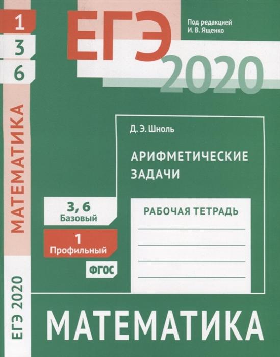цена на Шноль Д. ЕГЭ 2020 Математика Арифметические задачи Задача 1 профильный уровень Задачи 3 и 6 базовый уровень Рабочая тетрадь