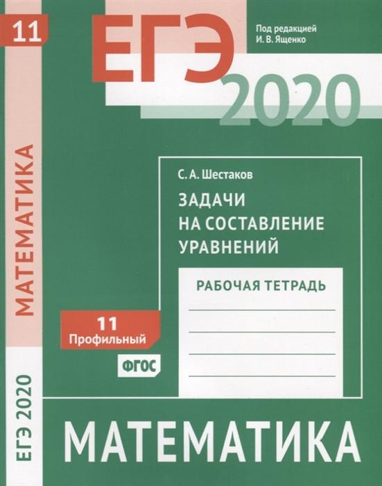 Шестаков С.А. ЕГЭ 2020 Математика Задачи на составление уравнений Задача 11 профильный уровень Рабочая тетрадь с а шестаков егэ 2017 математика простейшие уравнения задача 5 профильный уровень задачи 4 и 7 базовый уровень рабочая тетрадь