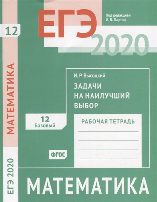 Высоцкий И. ЕГЭ 2020 Математика Задачи на наилучший выбор Задача 12 базовый уровень Рабочая тетрадь с а шестаков егэ 2017 математика простейшие уравнения задача 5 профильный уровень задачи 4 и 7 базовый уровень рабочая тетрадь