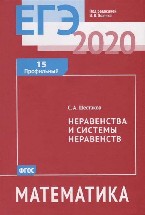 Шестаков С. ЕГЭ 2020 Математика Неравенства и системы неравенств Задача 15 профильный уровень гордин р егэ 2020 математика геометрия планиметрия задача 16 профильный уровень
