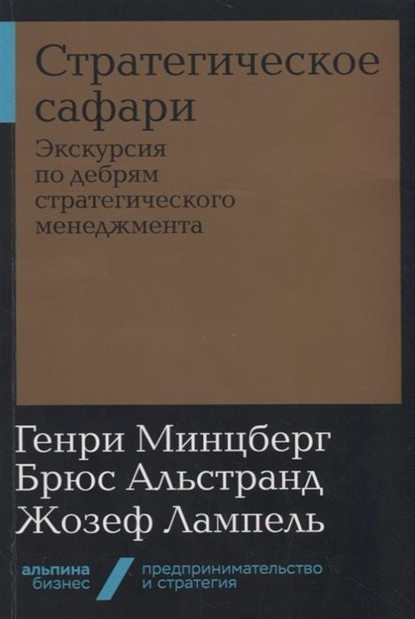 Минцберг Г., Альстранд Б., Лампель Ж. Стратегическое сафари Экскурсия по дебрям стратегического менеджмента