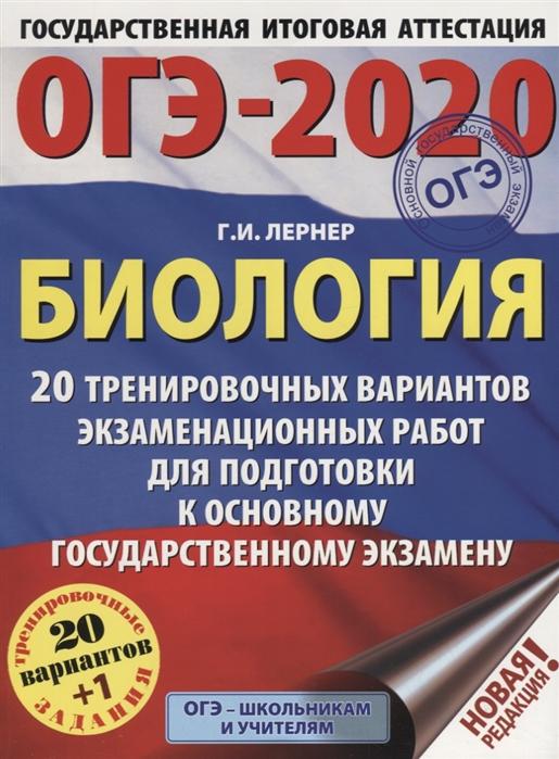 Лернер Г. ОГЭ-2020 Биология 20 тренировочных вариантов экзаменационных работ для подготовки к основному государственному экзамену