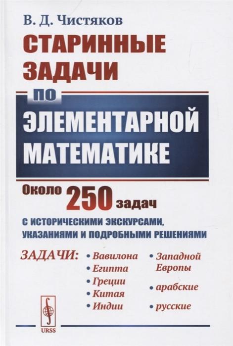 Старинные задачи по элементарной математике Около 250 задач с историческими экскурсами указаниями и подробными решениями
