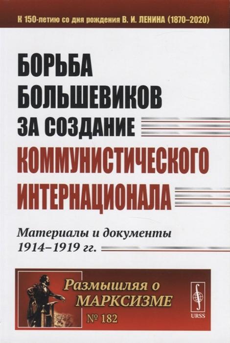 Борьба большевиков за создание Коммунистического Интернационала Материалы и документы 1914-1919 гг