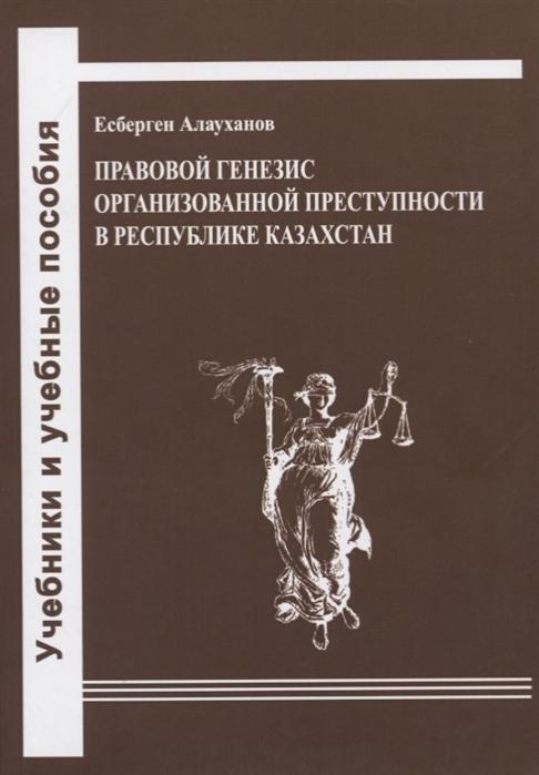 Алауханов Е. Правовой генезис организованной преступности в Республике Казахстан Учебное пособие е о алауханов криминология