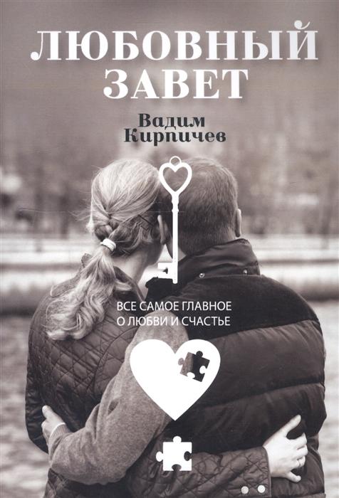 Кирпичев В. Любовный завет Все самое главное о любви и счастье александр малинин 2019 12 14t19 00