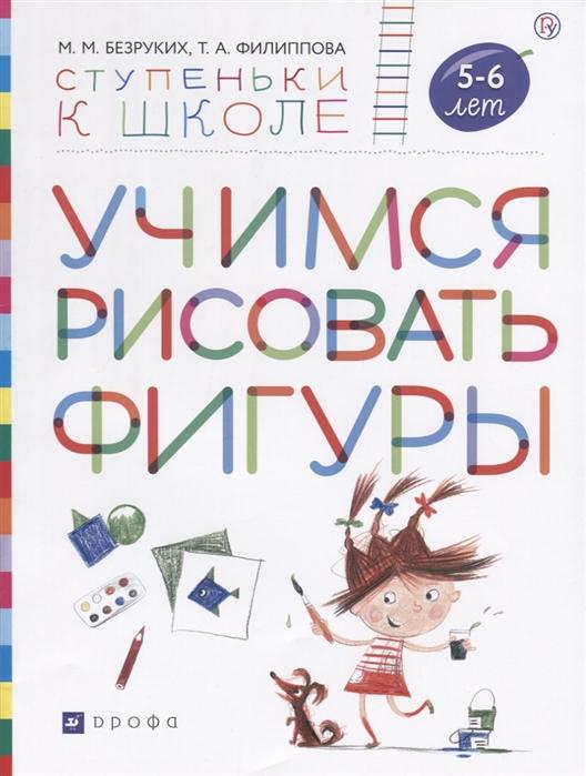 все цены на Безруких М., Филиппова Т. Учимся рисовать фигуры Пособие для детей 5-6 лет онлайн