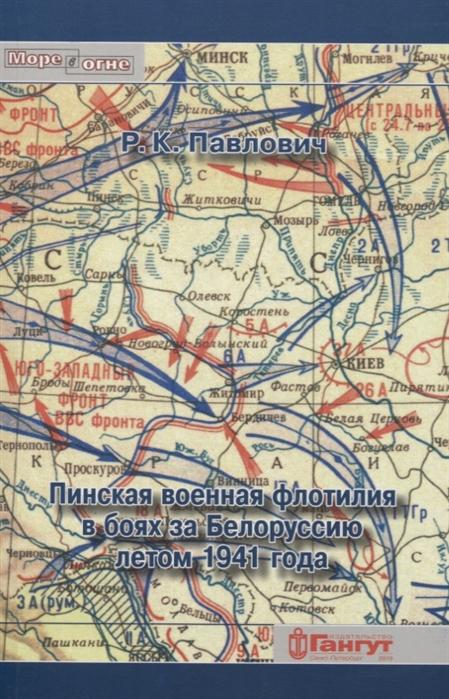 Павлович Р. Пинская военная флотилия в боях за Белоруссию летом 1941 года владимир герун военная москва воктябре 1941года…