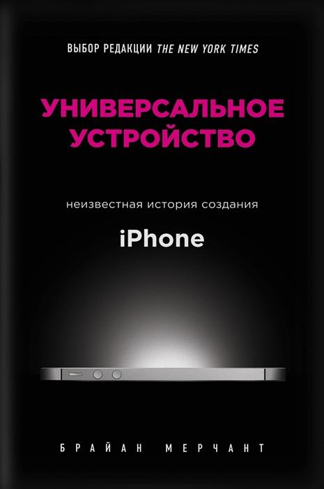 Мерчант Б. Универсальное устройство Неизвестная история создания iPhone