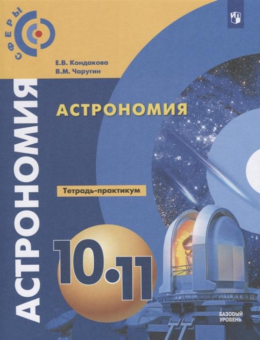 Кондакова Е., Чаругин В. Астрономия 10-11 классы Тетрадь-практикум Базовый уровень в д симоненко технология 10–11 классы базовый уровень
