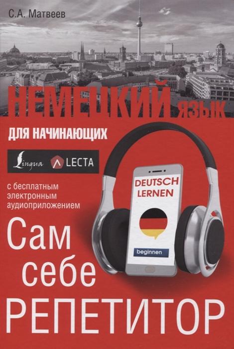 Матвеев С. Немецкий язык для начинающих Сам себе репетитор LECTA с а матвеев английский язык для начинающих аудиоприложение lecta