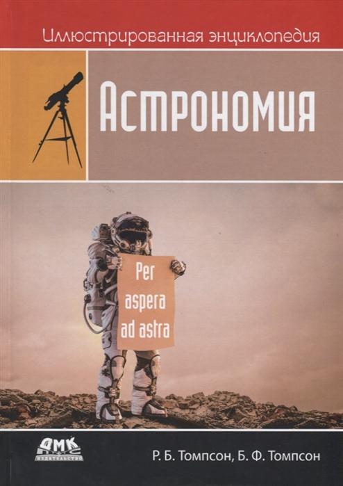 Томпсон Р., Томпсон Б. Иллюстрированная энциклопедия Астрономия уокер карен томпсон век чудес