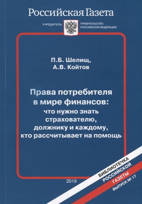 Шелищ П., Койтов А. Права потребителя в мире финансов что нужно знать страхователю должнику и каждому кто рассчитывает на помощь