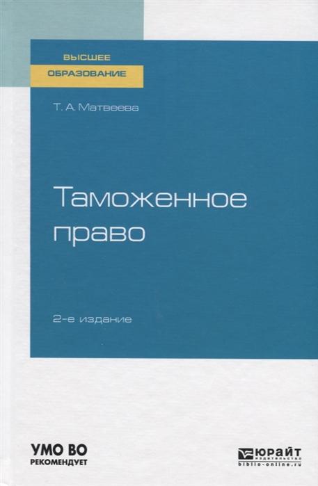 Матвеева Т. Таможенное право Учебное пособие для вузов