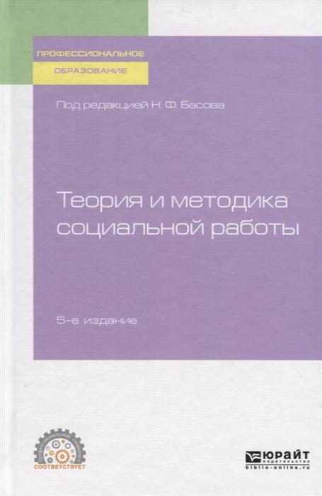 Басов Н. (ред.) Теория и методика социальной работы Учебное пособие для СПО басов н экспансия
