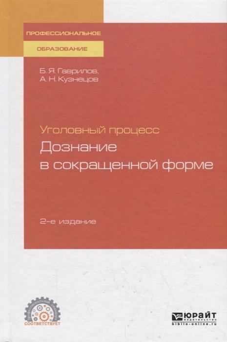 Гаврилов Б., Кузнецов А. Уголовный процесс Дознание в сокращенной форме Учебное пособие для СПО цена