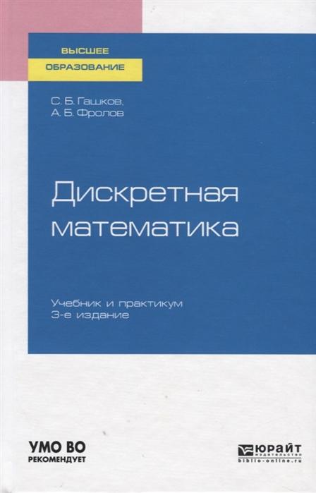 Гашков С., Фролов А. Дискретная математика Учебник и практикум для вузов белоусов а ткачев с дискретная математика учебник для вузов