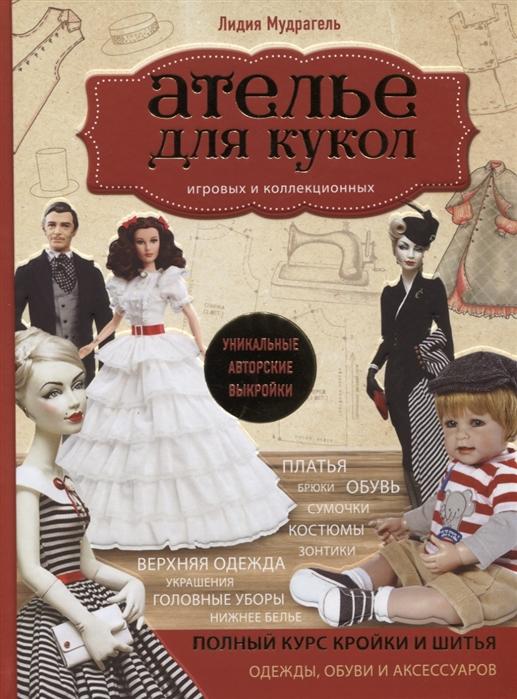 Мудрагель Л. Ателье для кукол Полный курс кройки и шитья одежды обуви и аксессуаров с выкройками и описаниями