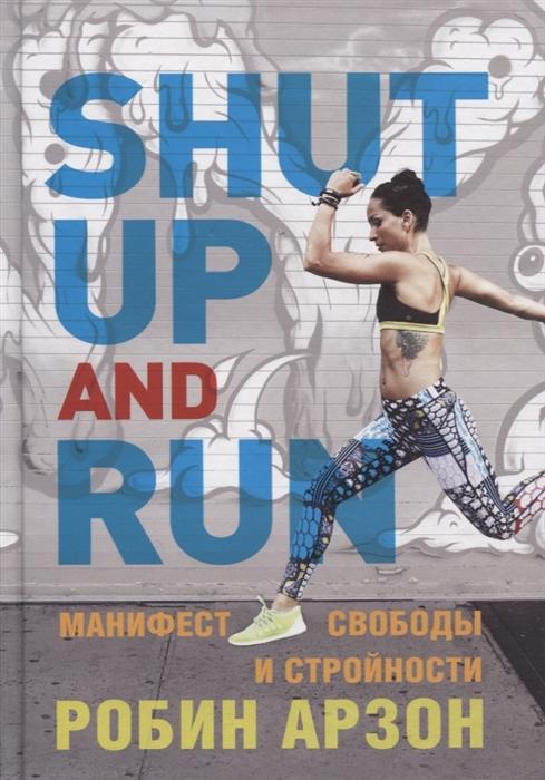 Арзон Р. Shut Up and Run Манифест свободы и стройности