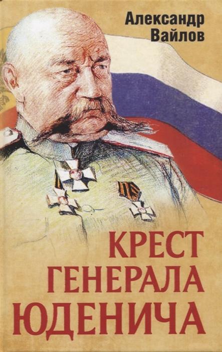 Фото - Вайлов А. Крест генерала Юденича ржешевский а тайна расстрелянного генерала