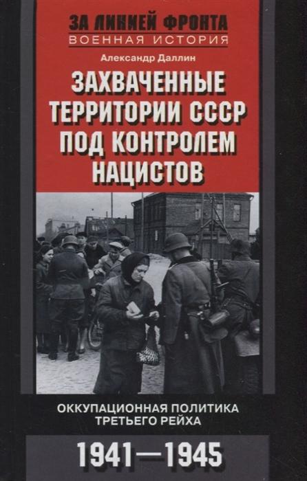 Даллин А. Захваченные территории СССР под контролем нацистов Оккупационная политика Третьего рейха 1941 1945