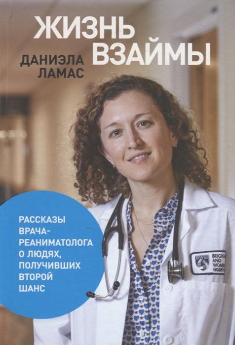 Ламас Д. Жизнь взаймы Рассказы врача-реаниматолога о людях получивших второй шанс