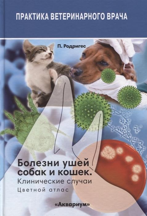 Родригес П. Болезни ушей собак и кошек Клинические случаи Цветной атлас д симпсон р элс болезни пищеварительной системы собак и кошек
