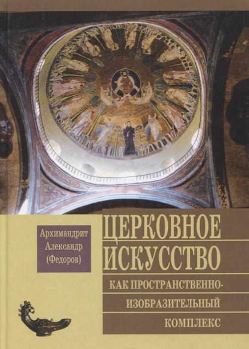 Архимандрит Александр (Федоров) Церковное искусство как пространственно-изобразительный комплекс