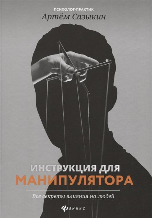 Сазыкин А. Инструкция для манипулятора Все секреты влияния