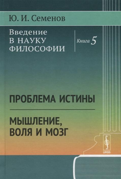 Семенов Ю. Введение в науку философии Книга 5 Проблема истины Мышление воля и мозг
