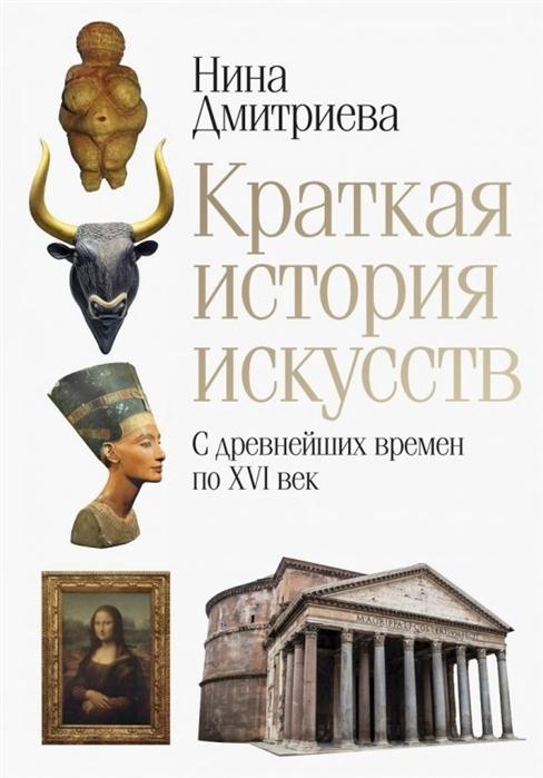 Дмитриева Н. Краткая история искусств С древнейших времен по XVI век