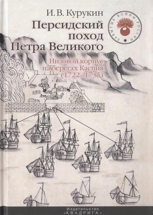Курукин И. Персидский поход Петра Великого Низовой корпус на берегах Каспия 1722-1735