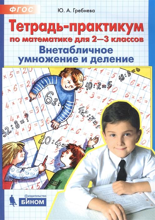 Тетрадь-практикум по математике для 2-3 классов Внетабличное умножение и деление