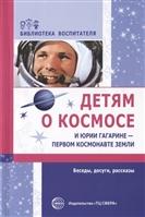 Детям о космосе и Юрии Гагарине — первом космонавте Земли. Беседы, досуги, рассказы