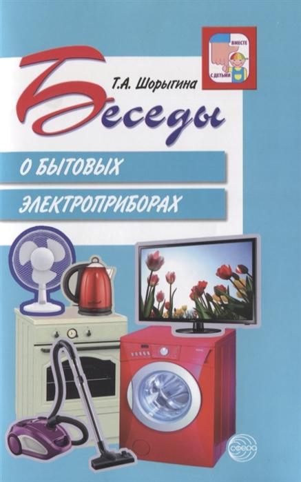 Шорыгина Т. Беседы о бытовых электроприборах шорыгина т беседы о русском севере