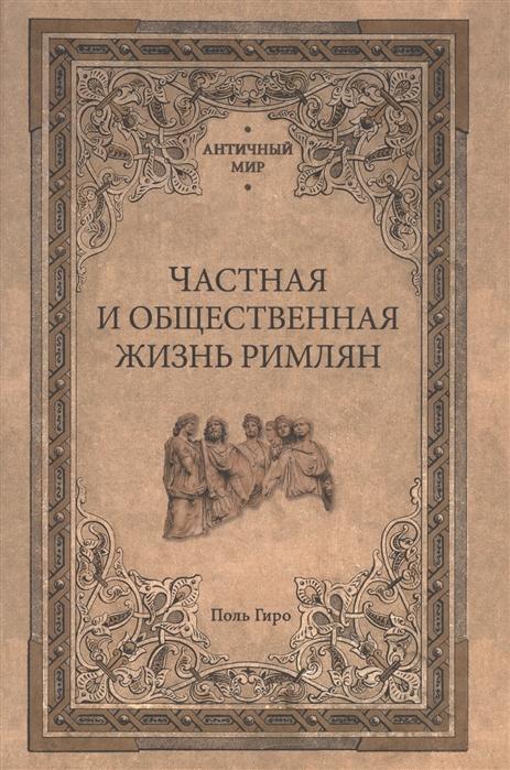 Гиро П. Частная и общественная жизнь римлян