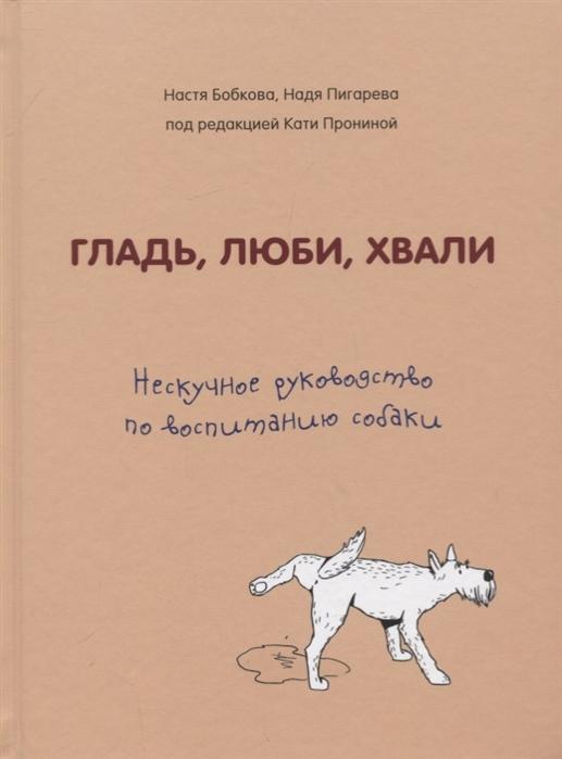 Бобкова А., Пигарева Н. Гладь люби хвали Нескучное руководство по воспитанию собаки