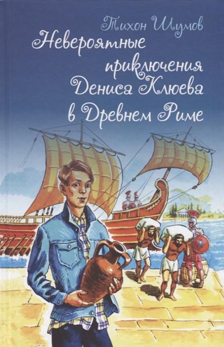 Шумов Тихон Невероятные приключения Дениса Клюева в Древнем Риме недорого