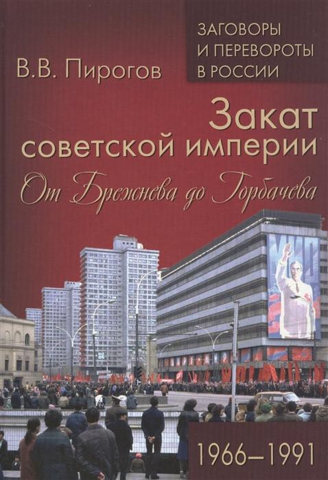 Пирогов В. Закат советской империи От Брежнева до Горбачева 1966-1991 закат империи