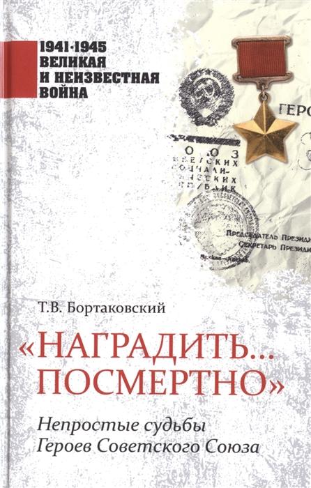 Бортаковский Т. Наградить посмертно Непростые судьбы Героев Советского Союза