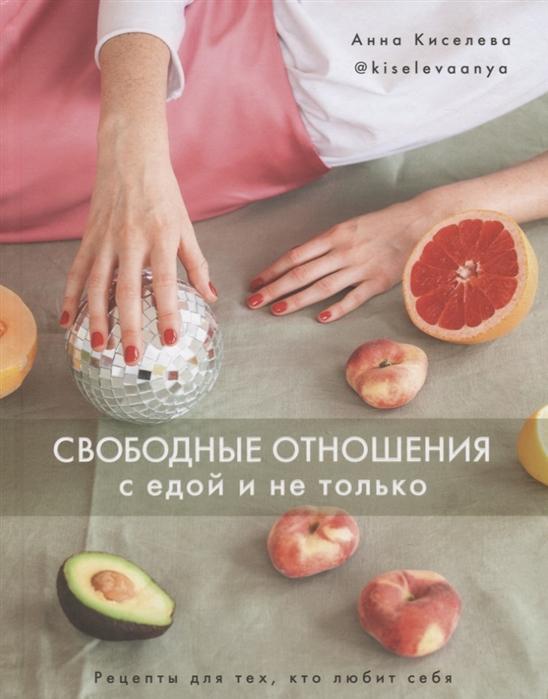 Фото - Киселева А. Свободные отношения с едой и не только Рецепты для тех кто любит себя фисенко олеся николаевна нехудеем рецепты для тех кто любит вкусно и по домашнему