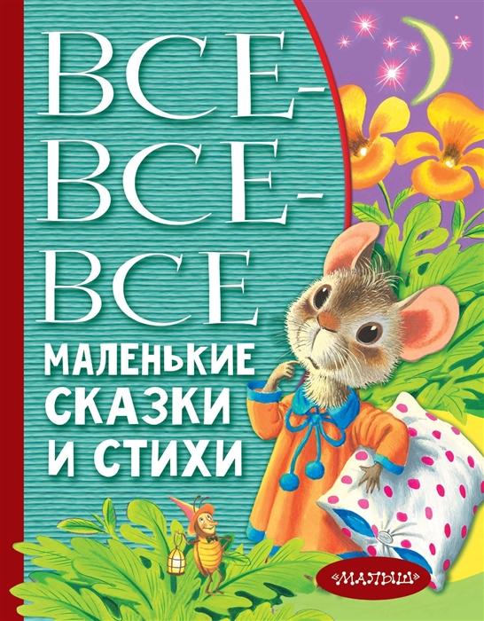 Барто А., Маршак С., Михалков С. И др. Все-все-все маленькие сказки и стихи с маршак с михалков а барто и др 100 сказок и стихов на ночь