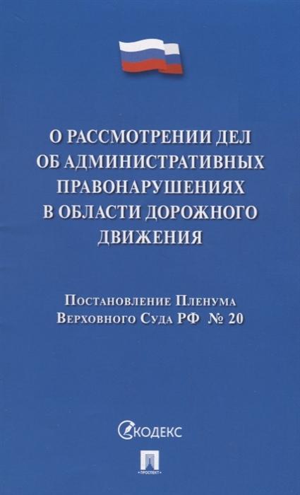 О рассмотрении дел об административных правонарушениях в области дорожного движения Постановление Пленума Верховного Суда РФ 20